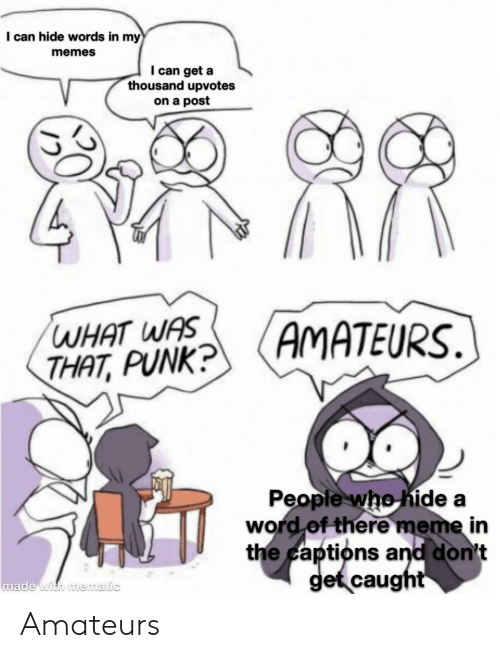 There Meme: I can hide words in my  memes  I can get a  thousand upvotes  on a post  WHAT WAS  THAT, PUNK?  AMATEURS  People who hide a  word of there meme in  the captions and don't  get caught  made with mematic Amateurs