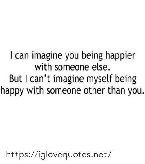 Happy, Net, and Can: I can imagine you being happier  with someone else.  But I can't imagine myself being  happy with someone other than you. https://iglovequotes.net/