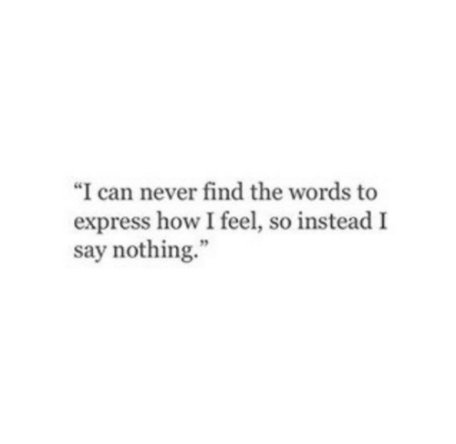 """Express, Never, and How: """"I can never find the words to  express how I feel, so instead I  say nothing."""""""