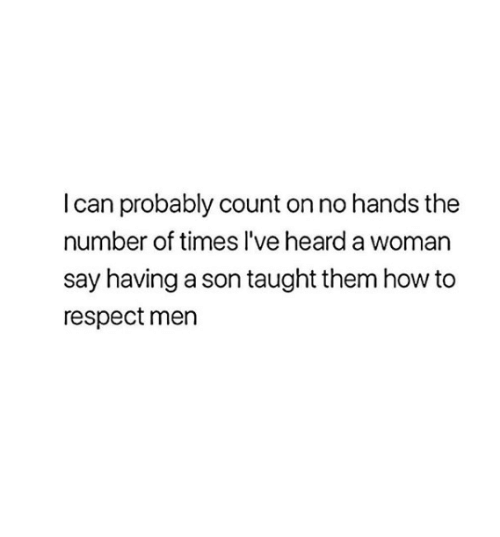 no hands: I can probably count on no hands the  number of times l've heard a woman  say having a son taught them how to  respect men