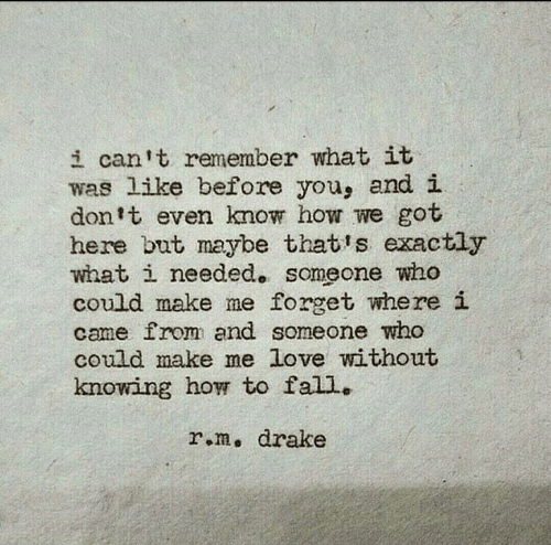 Drake, Fall, and Love: i can t remember what it  was like before you, and i  don't even know how we got  here but maybe that's exactly  what i needed. someone who  could make me forget where i  came from and someone who  could make me love without  knowing how to fall..  r.m, drake