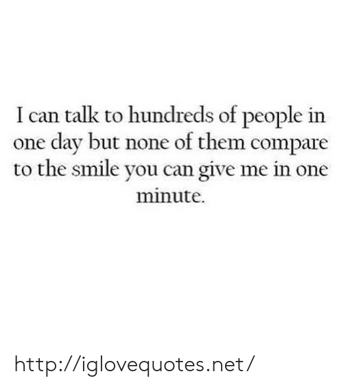 dav: I can talk to hundreds of people in  one dav but none of them compare  to the smile you can give me in one  minute. http://iglovequotes.net/
