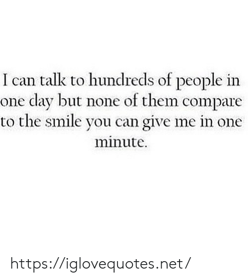Smile, Net, and Can: I can talk to hundreds of people in  one day but none of them compare  to the smile you can give me in one  minute https://iglovequotes.net/