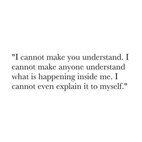 """What Is, Make, and You: """"I cannot make you understand. I  cannot make anyone understand  what is happening inside me. I  cannot even explain it to myself."""""""