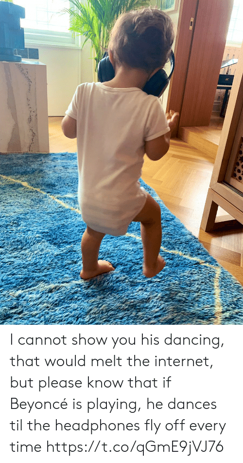 Dances: I cannot show you his dancing,  that would melt the internet,  but please know that if Beyoncé is playing, he dances til the headphones fly off every time https://t.co/qGmE9jVJ76
