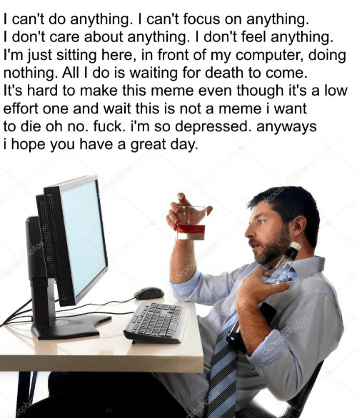 i want to die: I can't do anything. I can't focus on anything.  I don't care about anything. I don't feel anything  l'm just sitting here, in front of my computer, doing  nothing. All I do is waiting for death to come.  It's hard to make this meme even though it's a low  effort one and wait this is not a meme i want  to die oh no. fuck. i'm so depressed. anyways  i hope you have a great day.