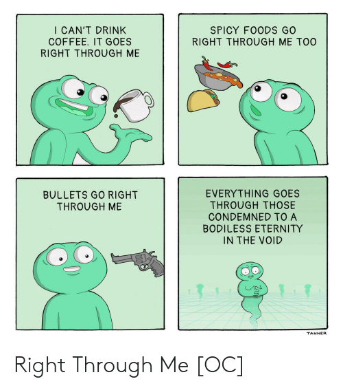 Coffee, Spicy, and Eternity: I CAN'T DRINK  COFFEE. IT GOES  RIGHT THROUGH ME  SPICY FOODS GO  RIGHT THROUGH ME TOO  EVERYTHING GOES  THROUGH THOSE  CONDEMNED TO A  BODILESS ETERNITY  IN THE VOID  BULLETS GO RIGHT  THROUGH ME  TANNER Right Through Me [OC]