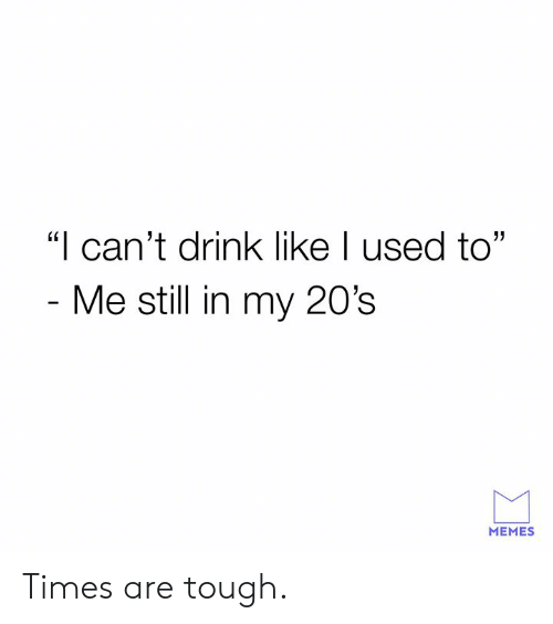 """Dank, Memes, and Tough: """"I can't drink like I used to""""  Me still in my 20's  MEMES Times are tough."""