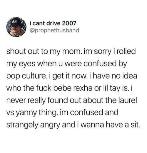 Confused, Pop, and Sorry: i cant drive 2007  @prophethusband  shout out to my mom. im sorry i rolled  my eyes when u were confused by  pop culture. i get it now. i have no idea  who the fuck bebe rexha or lil tay is. i  never really found out about the laurel  vs yanny thing. im confused and  strangely angry and i wanna have a sit.