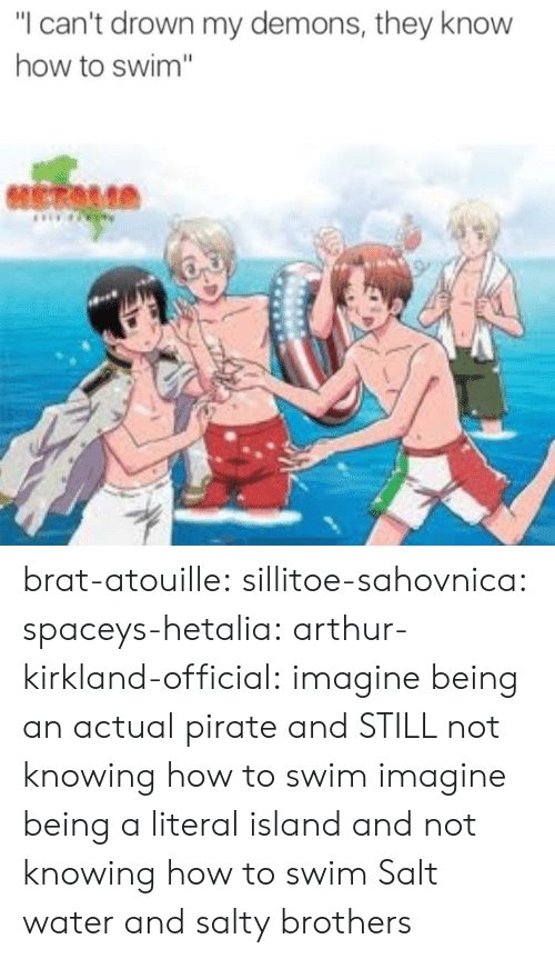 "Pirate: ""I can't drown my demons, they know  how to swim"" brat-atouille:  sillitoe-sahovnica:  spaceys-hetalia:  arthur-kirkland-official:  imagine being an actual pirate and STILL not knowing how to swim  imagine being a literal island and not knowing how to swim  Salt water and salty brothers"