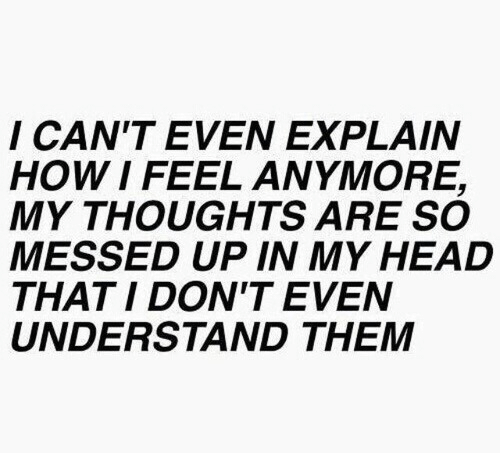 How I Feel: I CAN'T EVEN EXPLAIN  HOW I FEEL ANYMORE,  MY THOUGHTS ARE SO  MESSED UP IN MY HEAD  THAT I DON'T EVEN  UNDERSTAND THEM