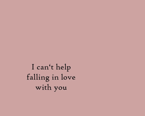 Love, Help, and You: I can't help  falling in love  with you