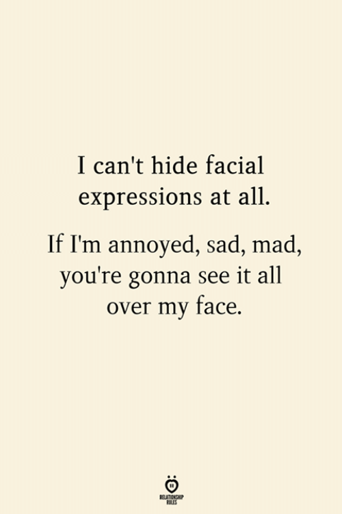 Mad, Sad, and Annoyed: I can't hide facial  expressions at all  If I'm annoyed, sad, mad,  you're gonna see it all  over my face.  RELATIONSHIP  LES