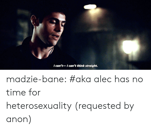 heterosexuality: I can't-I can't think straight. madzie-bane:  #aka alec has no time for heterosexuality(requested by anon)
