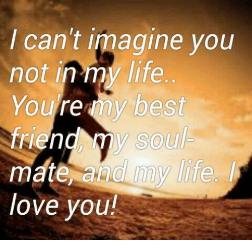 I Cant Imagine You Not In My Life Youre My Best Friend Y Soul Mate
