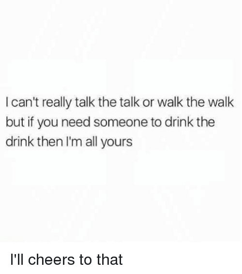 The Walk: I can't really talk the talk or walk the walk  but if you need someone to drink the  drink then I'm all yours I'll cheers to that