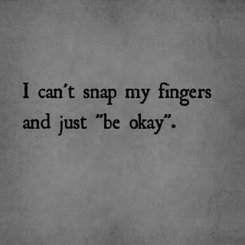 "Okay, Snap, and Just: I can't snap my fingers  and just ""be okay""."