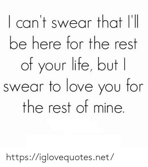 your life: I can't swear that l'll  be here for the rest  of your life, but I  swear to love you tor  the rest of mine. https://iglovequotes.net/