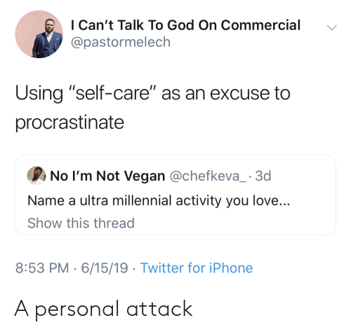 """procrastinate: I Can't Talk To God On Commercial  @pastormelech  Using """"self-care"""" as an excuse to  procrastinate  No I'm Not Vegan @chefkeva_ 3d  Name a ultra millennial activity you love...  Show this thread  8:53 PM 6/15/19 Twitter for iPhone A personal attack"""