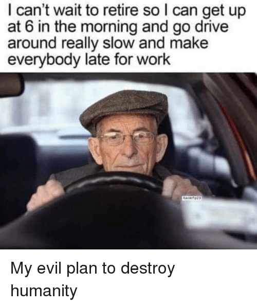 Work, Drive, and Evil: I can't wait to retire so I can get up  at 6 in the morning and go drive  around really slow and make  everybody late for work My evil plan to destroy humanity