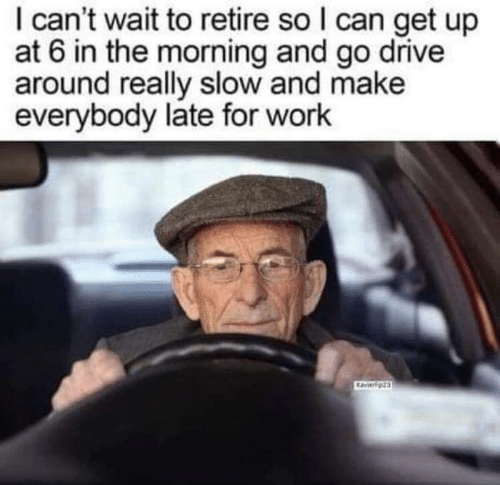 Work, Drive, and Can: I can't wait to retire so I can get up  at 6 in the morning and go drive  around really slow and make  everybody late for work  avierpz