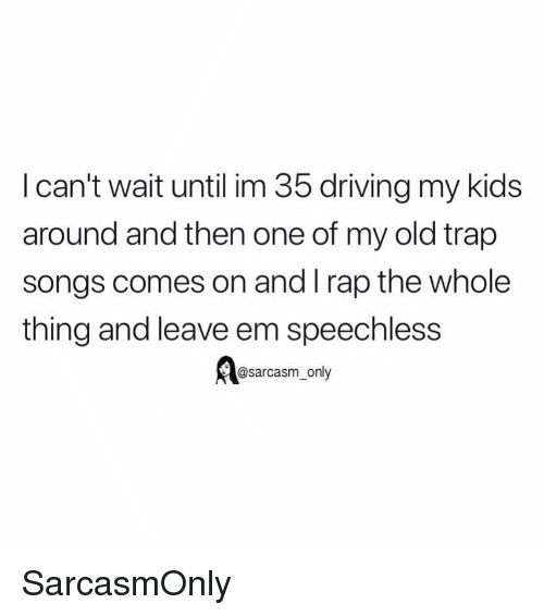 Driving, Funny, and Memes: I can't wait until im 35 driving my kids  around and then one of my old trap  songs comes on and I rap the whole  thing and leave em speechless  @sarcasm_only SarcasmOnly