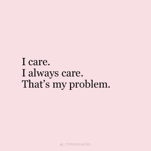 Problem, Always, and I Care: I care  I always care.  That's my problem  TYPELIKEAGIRL