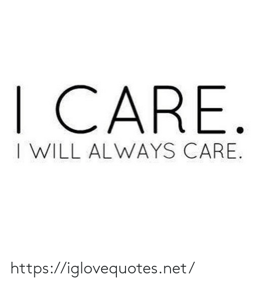I Will: I CARE.  I WILL ALWAYS CARE. https://iglovequotes.net/