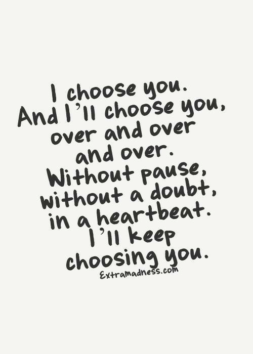 pause: I choose you  And I'll choose you,  over and over  and over.  Without pause,  without a doubt,  in a heartbeat  1'n keep  choosing you.  Extramadness.com