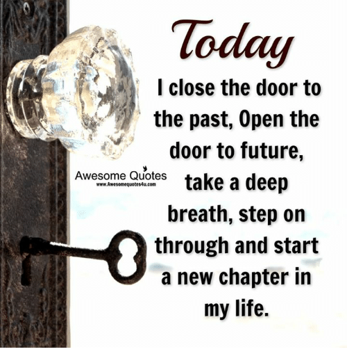 awesome quotes: I close the door to  the past, open the  door to future  Awesome Quotes  take a deep  www.Awesomequotes4u.com  breath, step on  through and start  a new chapter in  my life.