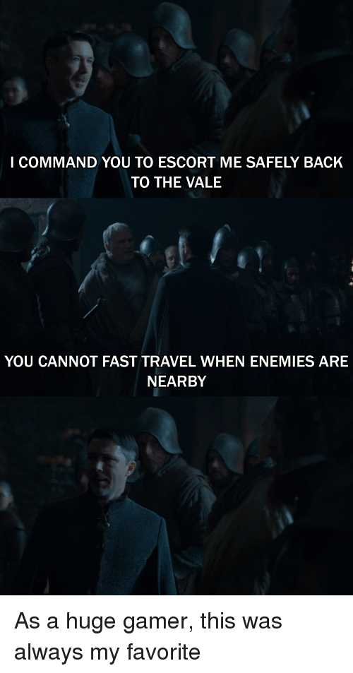 Travel, Enemies, and Back: I COMMAND YOU TO ESCORT ME SAFELY BACK  TO THE VALE  YOU CANNOT FAST TRAVEL WHEN ENEMIES ARE  NEARBY As a huge gamer, this was always my favorite