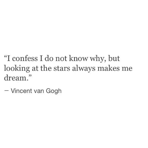"Vincent Van Gogh, Stars, and Looking: ""I confess I do not know why, but  looking at the stars always makes me  dream.""  - Vincent van Gogh"