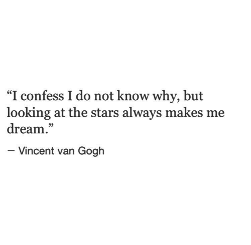 "Vincent van Gogh: ""I confess I do not know why, but  looking at the stars always makes me  dream.""  05  - Vincent van Gogh"