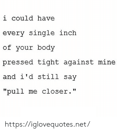 "Pressed: i could have  every single inch  of your body  pressed tight against mine  and i'd still say  ""pull me closer."" https://iglovequotes.net/"