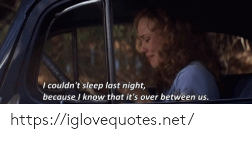 Sleep, Net, and Last Night: I couldn't sleep last night,  because I know that it's over between us. https://iglovequotes.net/