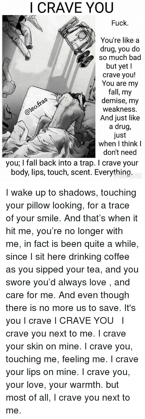 Drinking Coffee: I CRAVE YOU  Fuck.  You're like a  drug, you do  so much bad  but yet  crave you!  You are my  fall, my  demise, my  weakness  And just like  a drug,  Just  when think I  don't need  you; l fall back into a trap. I crave your  body, lips, touch, scent. Everything I wake up to shadows, touching your pillow looking, for a trace of your smile. And that's when it hit me, you're no longer with me, in fact is been quite a while, since I sit here drinking coffee as you sipped your tea, and you swore you'd always love , and care for me. And even though there is no more us to save. It's you I crave I CRAVE YOU ⠀ ⠀ I crave you next to me. I crave your skin on mine. I crave you, touching me, feeling me. I crave your lips on mine. I crave you, your love, your warmth. but most of all, I crave you next to me.