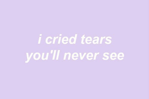 Never, Tears, and  See: i cried tears  you'll never see