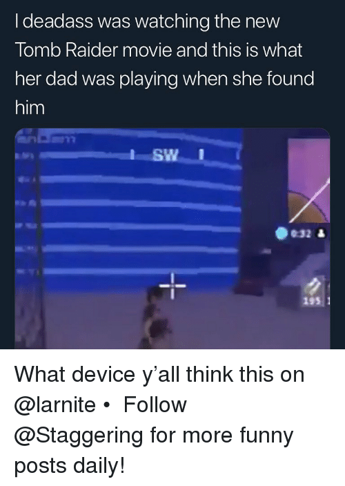 Dad, Funny, and Movie: I deadass was watching the new  Tomb Raider movie and this is what  her dad was playing when she found  him  SWI  ษา  032 &  193 1 What device y'all think this on @larnite • ➫➫➫ Follow @Staggering for more funny posts daily!