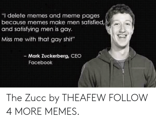 "Miss Me With That Gay: ""I delete memes and meme pages  because memes make men satisfied,  and satisfying men is gay  Miss me with that gay shit""  - Mark Zuckerberg, CEO  Facebook The Zucc by THEAFEW FOLLOW 4 MORE MEMES."