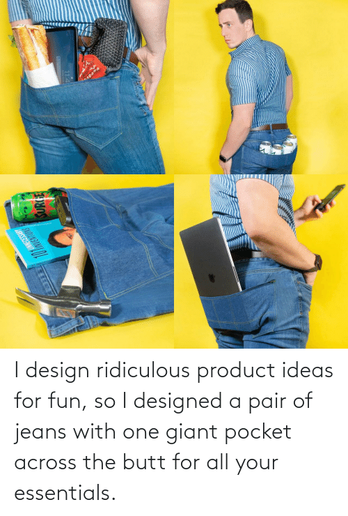 The Butt: I design ridiculous product ideas for fun, so I designed a pair of jeans with one giant pocket across the butt for all your essentials.