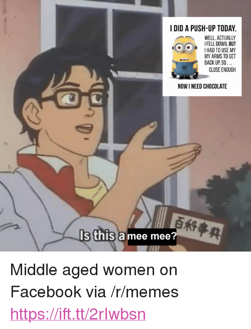 """Facebook, Memes, and Chocolate: I DID A PUSH-UP TODAY.  WELL, ACTUALLY  I FELL DOWN, BUT  I HAD TO USE MY  MY ARMS TO GET  BACK UP. SO...  CLOSE ENOUGH  NOW I NEED CHOCOLATE  s thisa mee mee?  荈 <p>Middle aged women on Facebook via /r/memes <a href=""""https://ift.tt/2rIwbsn"""">https://ift.tt/2rIwbsn</a></p>"""