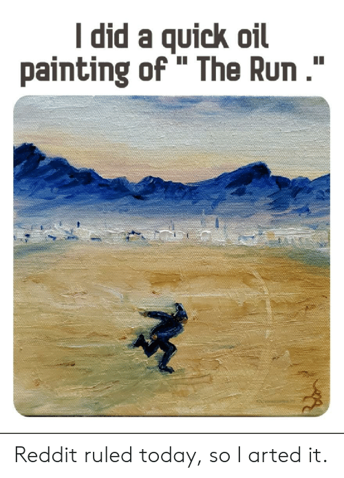"painting: I did a quick oil  painting of "" The Run."" Reddit ruled today, so I arted it."