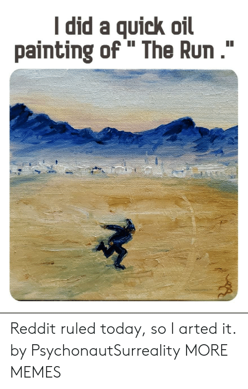 "painting: I did a quick oil  painting of "" The Run."" Reddit ruled today, so I arted it. by PsychonautSurreality MORE MEMES"