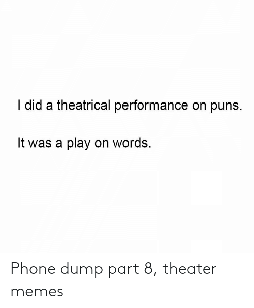 Performance: I did a theatrical performance on puns.  It was a play on words. Phone dump part 8, theater memes