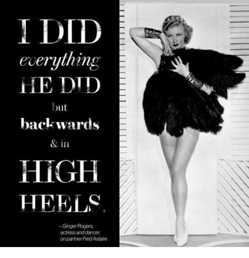 I Did Everything He Did But Backwards In High Heels Ginger Rogers Actressand Dancer Onpartner Fred Astaire Meme On Esmemes Com