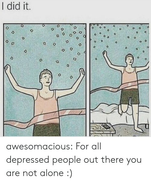 you are not alone: I did it.  D o awesomacious:  For all depressed people out there you are not alone :)