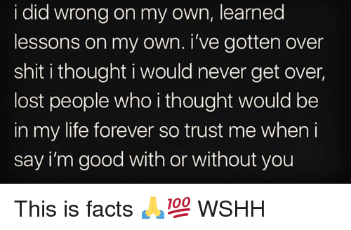 with or without you: i did wrong on my own, learned  lessons on my own. i've gotten over  shit i thought i would never get over  lost people who i thought would be  in my life forever so trust me when i  say i'm good with or without you This is facts 🙏💯 WSHH