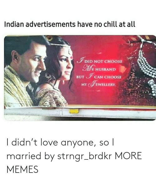 Love: I didn't love anyone, so I married by strngr_brdkr MORE MEMES