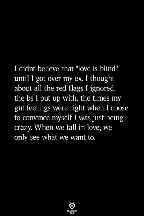 """Crazy, Fall, and Love: I didnt believe that """"love is blind""""  until I got over my ex. I thought  about all the red flags I ignored,  the bs I put up with, the times my  gut feelings were right when I chose  to convince myself I was just being  crazy. When we fall in love, we  only see what we want to."""