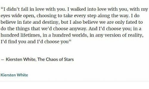 """Destiny, Fall, and Love: """"I didn't fall in love with you. I walked into love with you, with my  eyes wide open, choosing to take every step along the way. I do  believe in fate and destiny, but I also believe we are only fated to  do the things that we'd choose anyway. And I'd choose you; in a  hundred lifetimes, in a hundred worlds, in any version of reality,  I'd find you and I'd choose you""""  - Kiersten White, The Chaos of Stars  Kiersten White"""